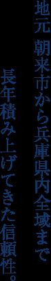 地元 朝来市から兵庫県内全域まで長年積み上げてきた信頼性